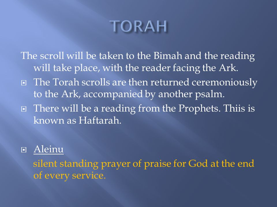 TORAH The scroll will be taken to the Bimah and the reading will take place, with the reader facing the Ark.