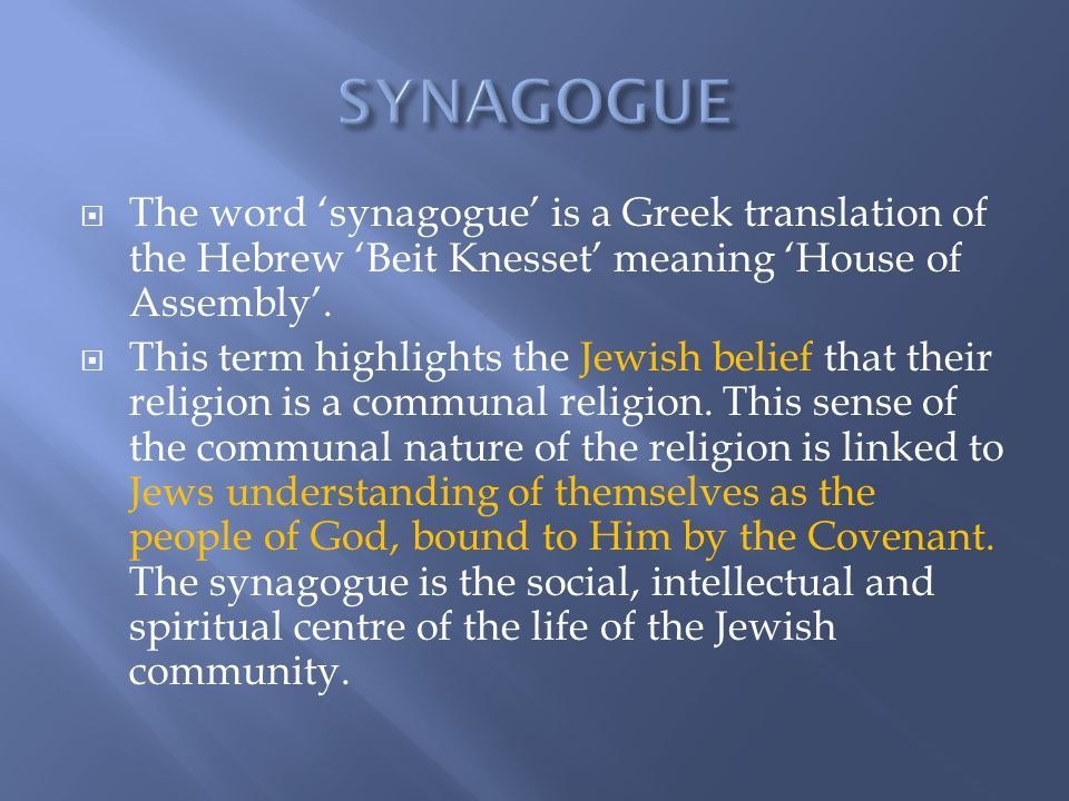 SYNAGOGUE The word 'synagogue' is a Greek translation of the Hebrew 'Beit Knesset' meaning 'House of Assembly'.