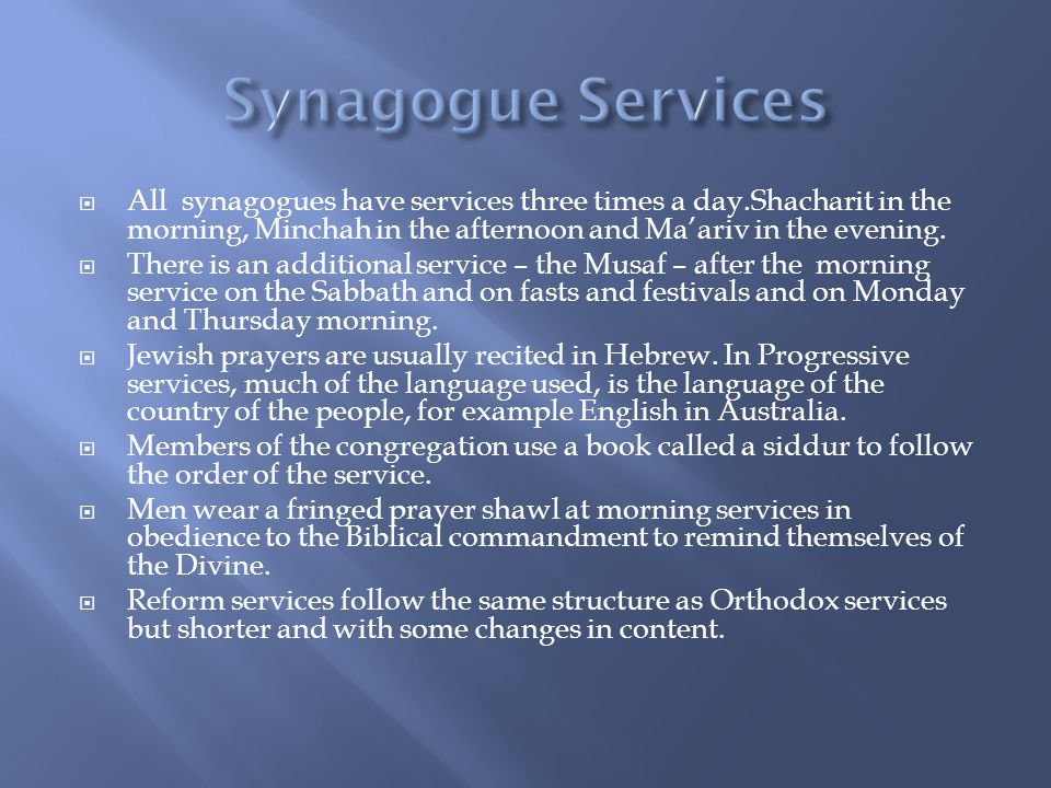 Synagogue Services All synagogues have services three times a day.Shacharit in the morning, Minchah in the afternoon and Ma'ariv in the evening.