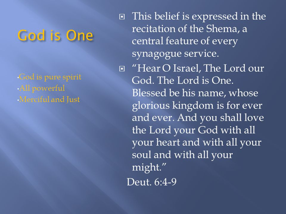 God is One This belief is expressed in the recitation of the Shema, a central feature of every synagogue service.