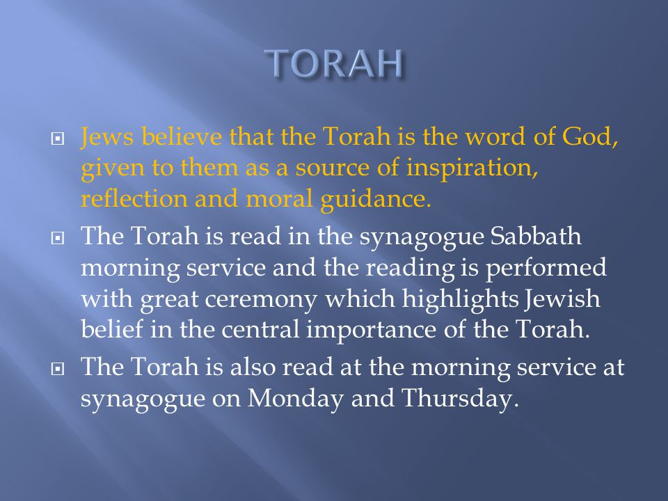 TORAH Jews believe that the Torah is the word of God, given to them as a source of inspiration, reflection and moral guidance.