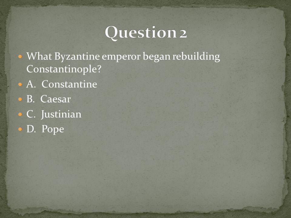 Question 2 What Byzantine emperor began rebuilding Constantinople