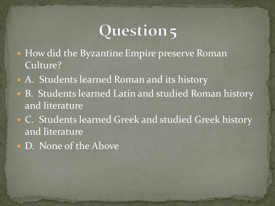 Question 5 How did the Byzantine Empire preserve Roman Culture