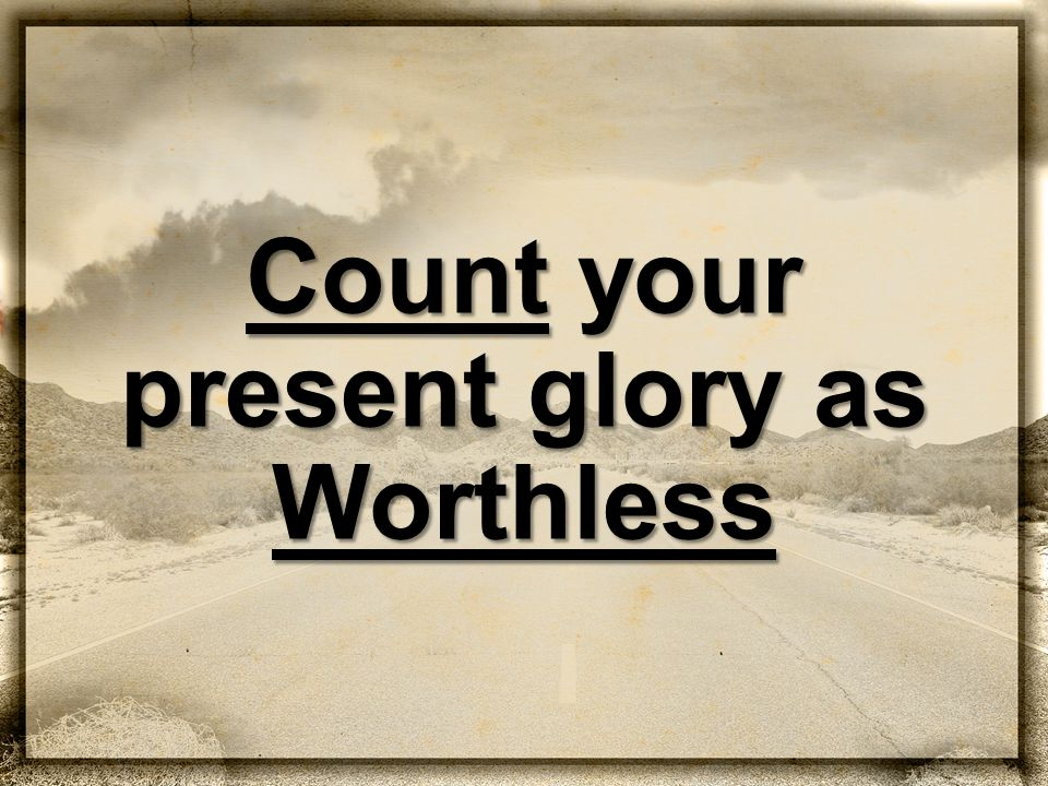 Count your present glory as Worthless