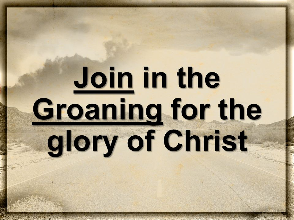Join in the Groaning for the glory of Christ