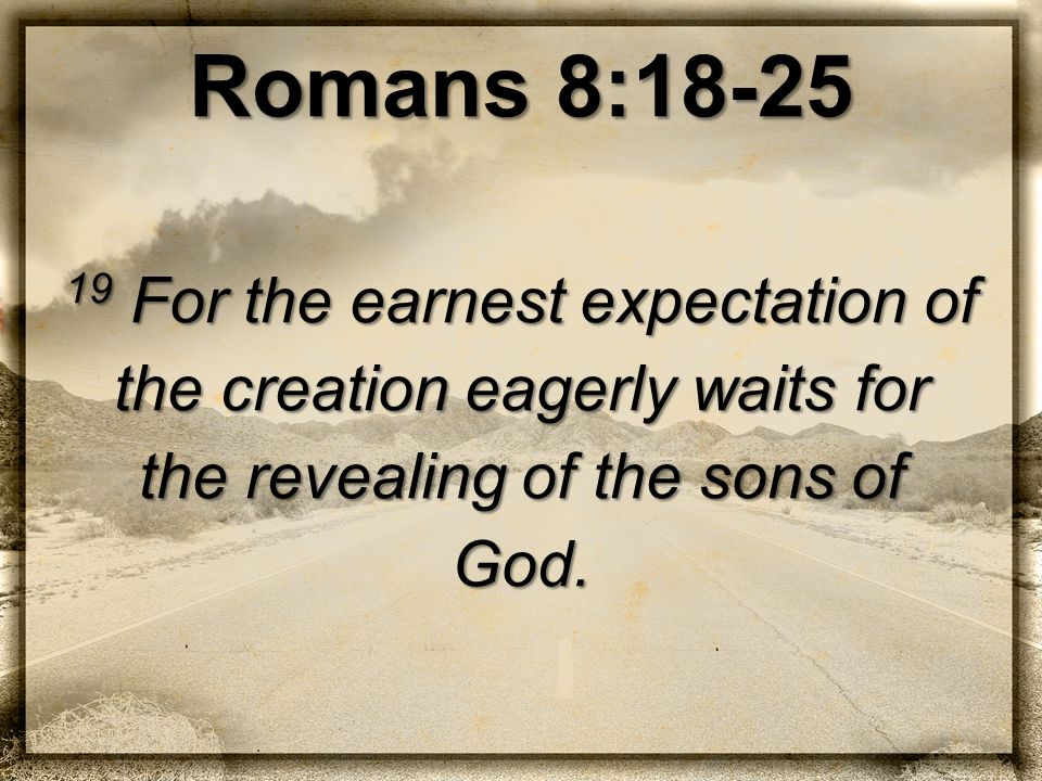 Romans 8:18-25 19 For the earnest expectation of the creation eagerly waits for the revealing of the sons of God.