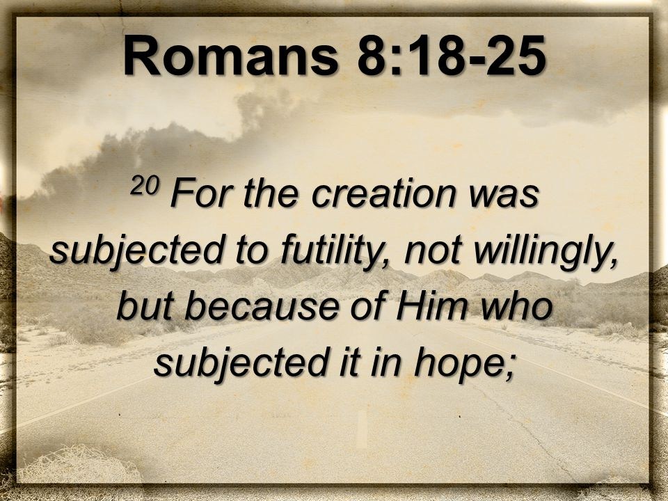 Romans 8:18-25 20 For the creation was subjected to futility, not willingly, but because of Him who subjected it in hope;