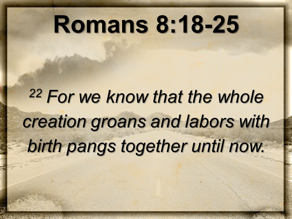 Romans 8:18-25 22 For we know that the whole creation groans and labors with birth pangs together until now.