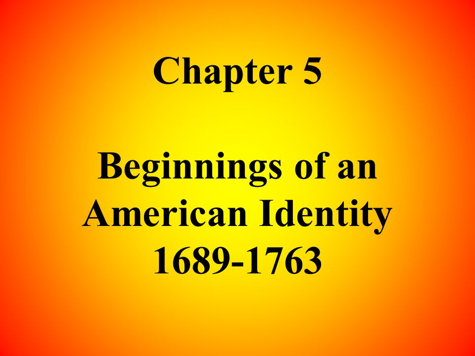 Chapter 5 Beginnings of an American Identity 1689-1763