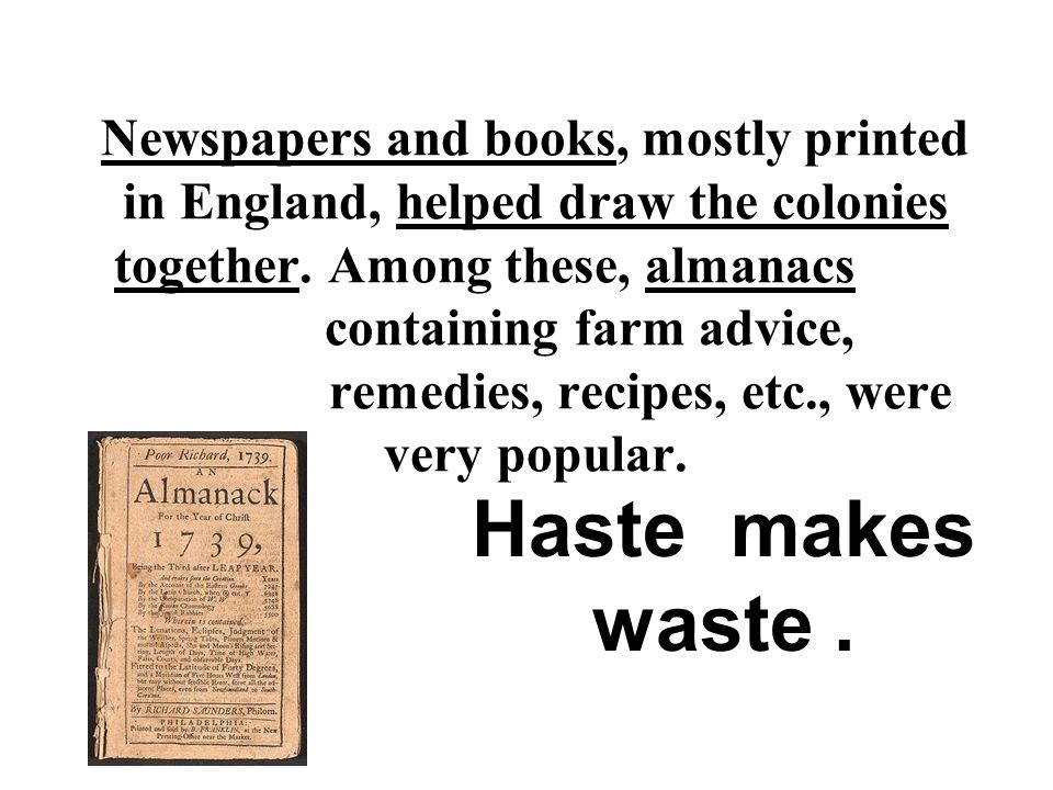 Newspapers and books, mostly printed in England, helped draw the colonies together. Among these, almanacs containing farm advice, remedies, recipes, etc., were very popular.