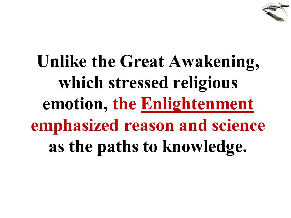 Unlike the Great Awakening, which stressed religious emotion, the Enlightenment emphasized reason and science as the paths to knowledge.