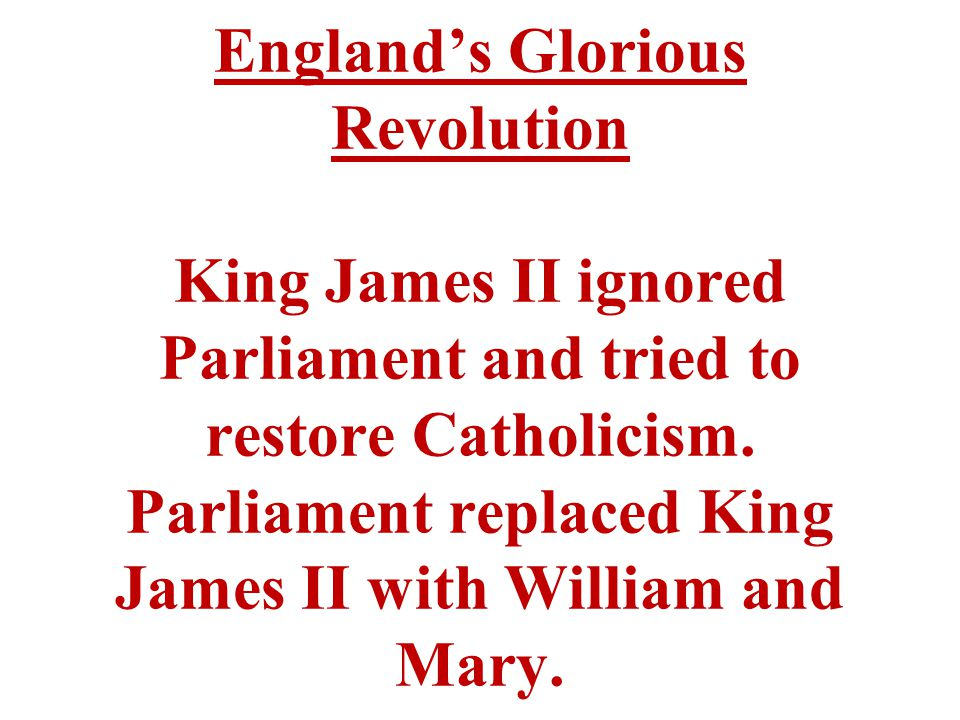 England's Glorious Revolution King James II ignored Parliament and tried to restore Catholicism.