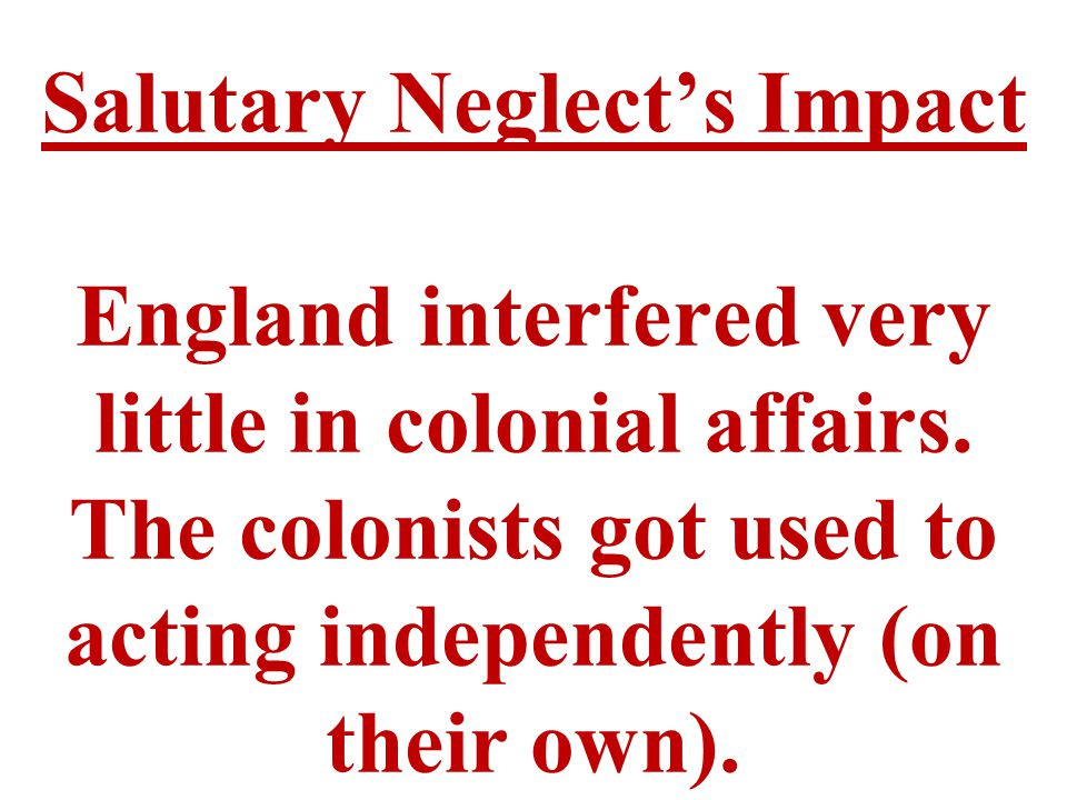 Salutary Neglect's Impact England interfered very little in colonial affairs.