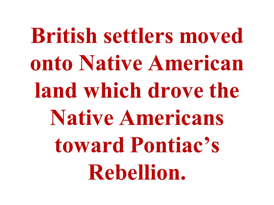 British settlers moved onto Native American land which drove the Native Americans toward Pontiac's Rebellion.