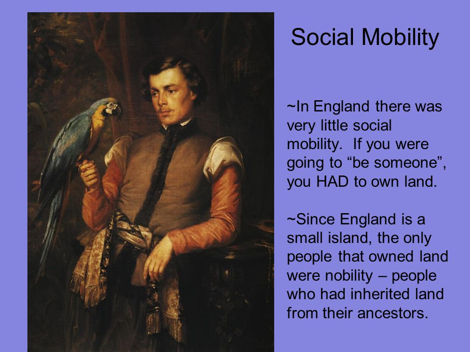 Social Mobility ~In England there was very little social mobility. If you were going to be someone , you HAD to own land.