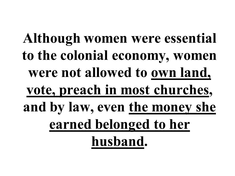 Although women were essential to the colonial economy, women were not allowed to own land, vote, preach in most churches, and by law, even the money she earned belonged to her husband.