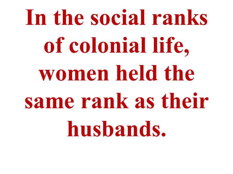 In the social ranks of colonial life, women held the same rank as their husbands.
