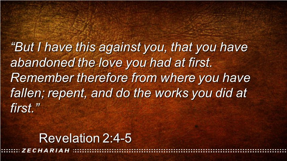 But I have this against you, that you have abandoned the love you had at first. Remember therefore from where you have fallen; repent, and do the works you did at first.