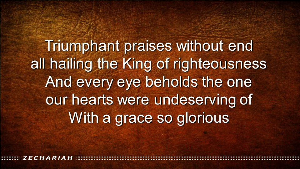 Triumphant praises without end all hailing the King of righteousness