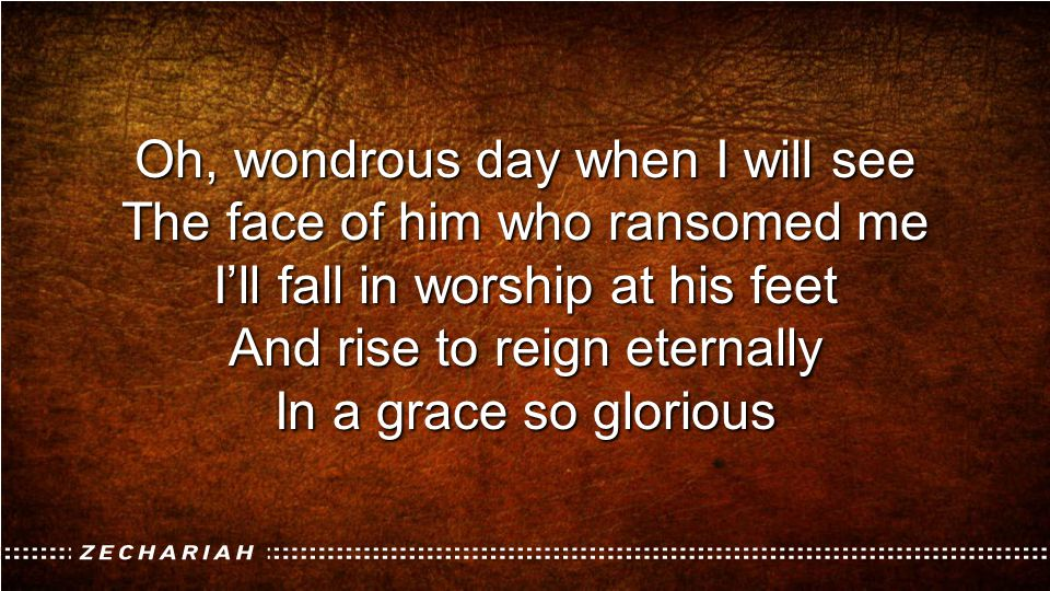 Oh, wondrous day when I will see The face of him who ransomed me
