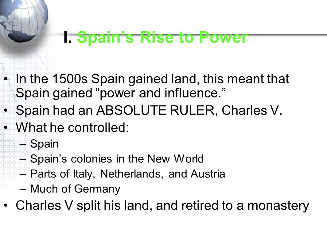 I. Spain's Rise to Power In the 1500s Spain gained land, this meant that Spain gained power and influence.