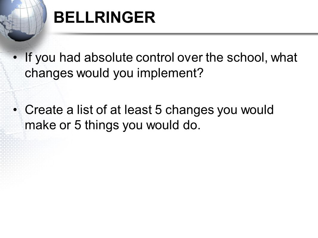 BELLRINGER If you had absolute control over the school, what changes would you implement