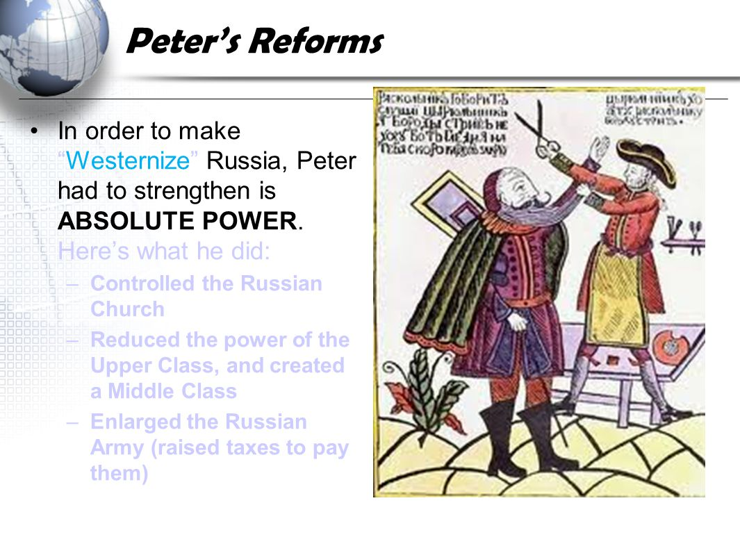 Peter's Reforms In order to make Westernize Russia, Peter had to strengthen is ABSOLUTE POWER. Here's what he did: