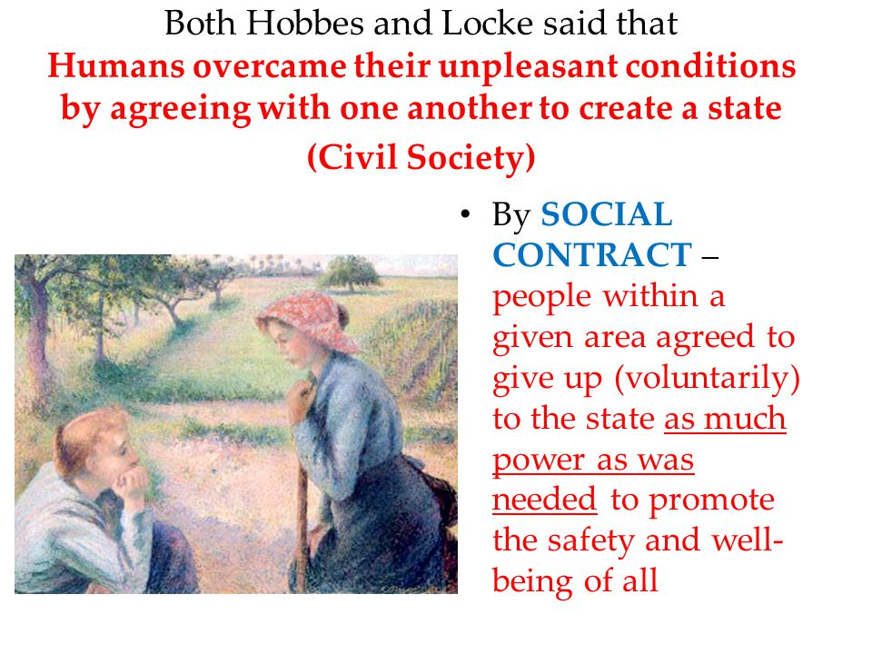 Both Hobbes and Locke said that Humans overcame their unpleasant conditions by agreeing with one another to create a state (Civil Society)