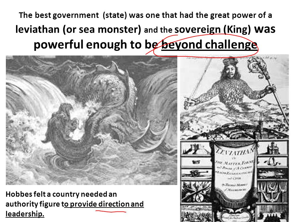 The best government (state) was one that had the great power of a leviathan (or sea monster) and the sovereign (King) was powerful enough to be beyond challenge