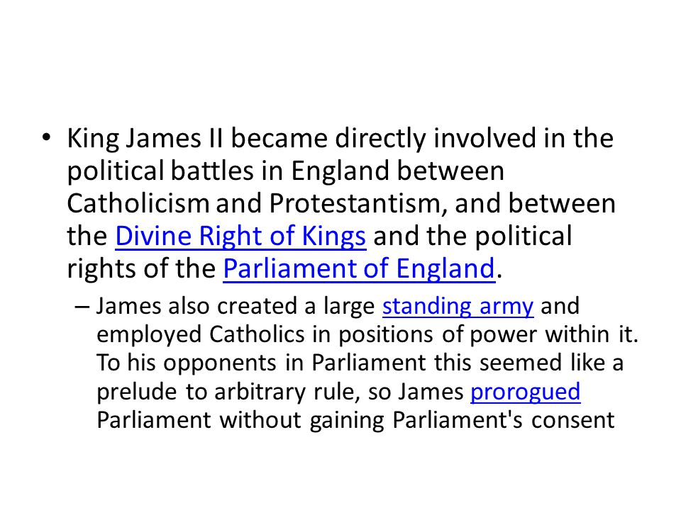 King James II became directly involved in the political battles in England between Catholicism and Protestantism, and between the Divine Right of Kings and the political rights of the Parliament of England.