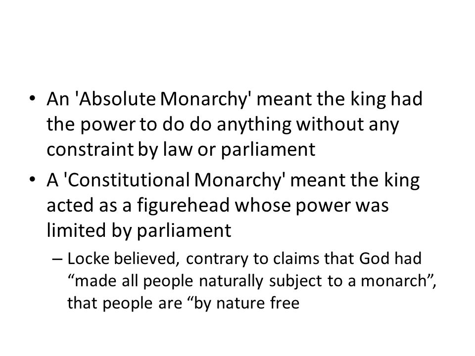 An Absolute Monarchy meant the king had the power to do do anything without any constraint by law or parliament