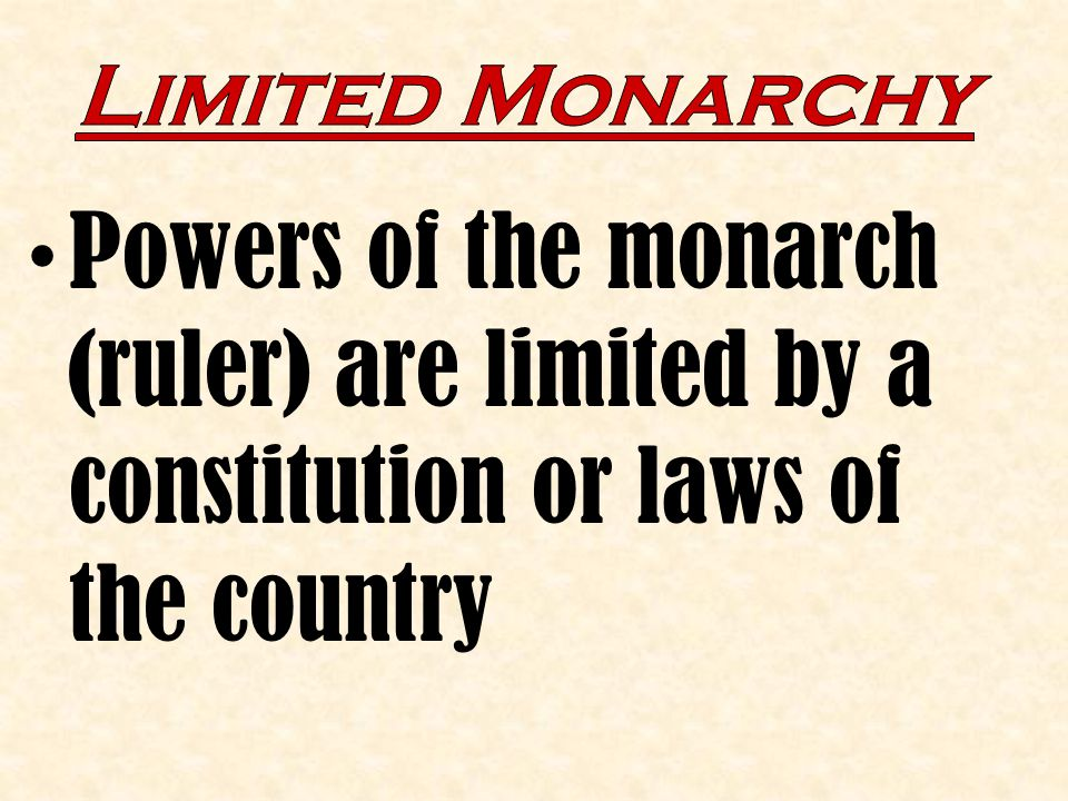 Limited Monarchy Powers of the monarch (ruler) are limited by a constitution or laws of the country