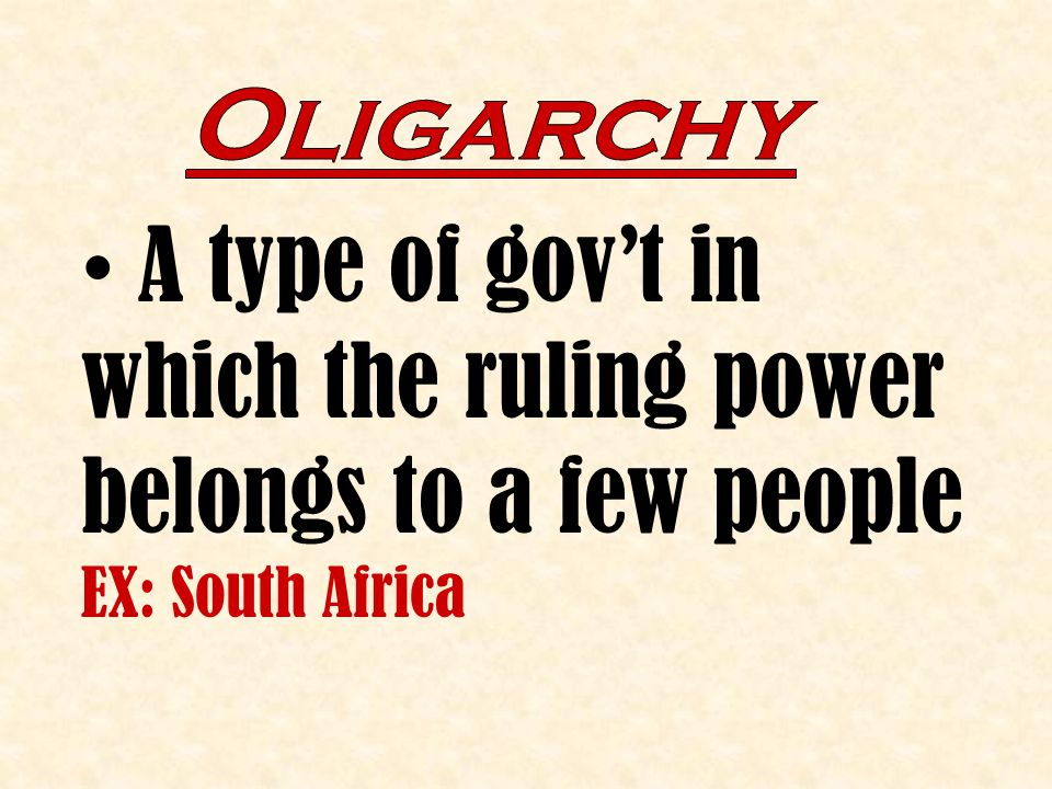 Oligarchy A type of gov't in which the ruling power belongs to a few people EX: South Africa