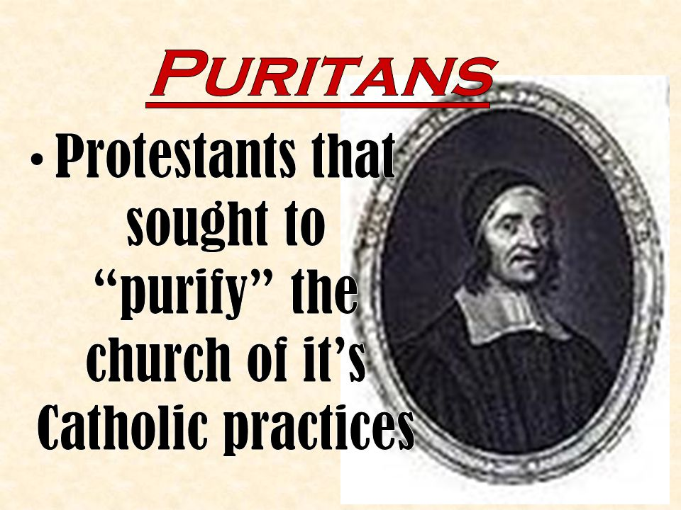 Puritans Protestants that sought to purify the church of it's Catholic practices