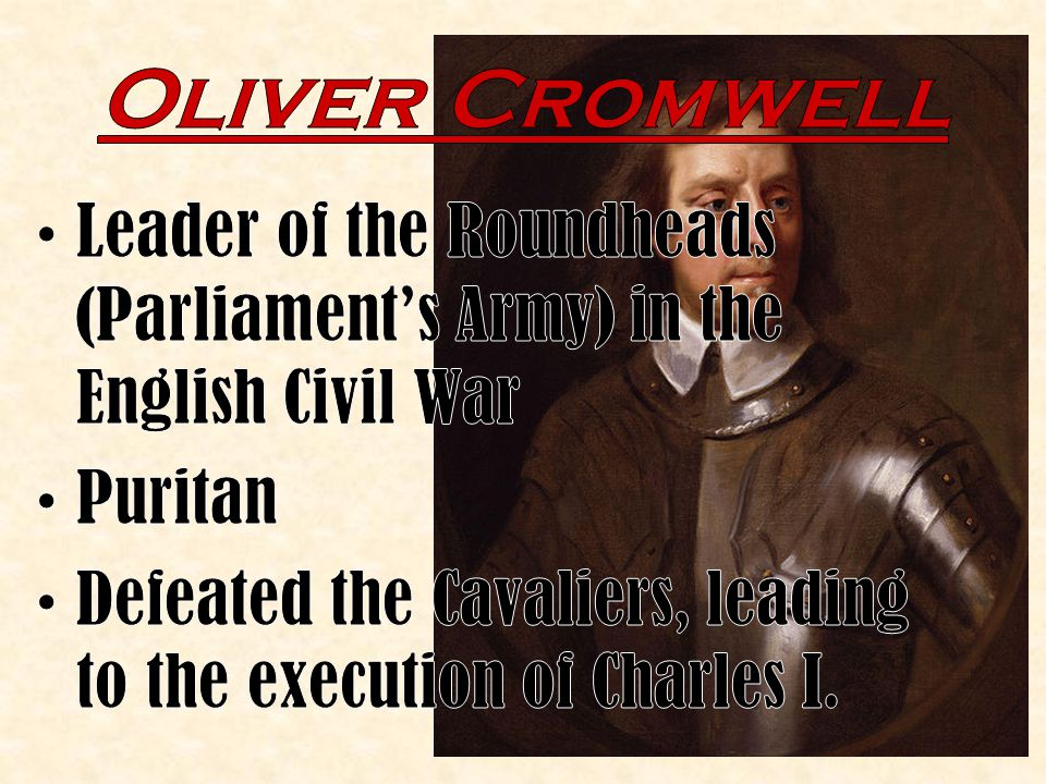 Oliver Cromwell Leader of the Roundheads (Parliament's Army) in the English Civil War. Puritan.