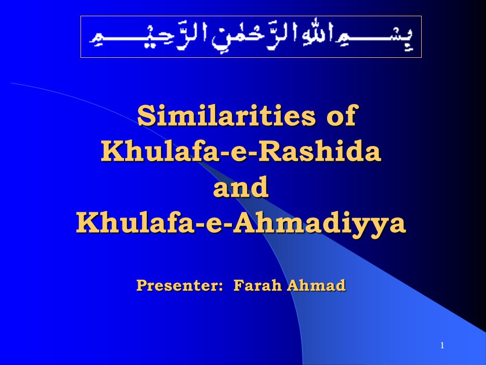 Similarities of Khulafa-e-Rashida and Khulafa-e-Ahmadiyya Presenter: Farah Ahmad
