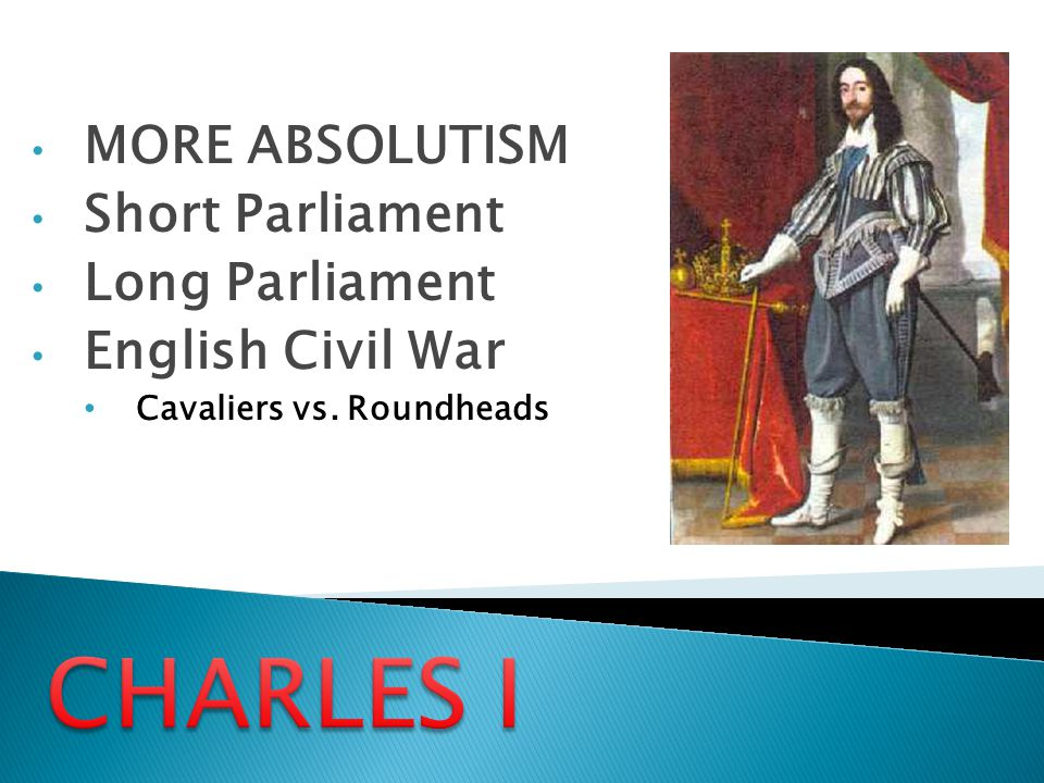 CHARLES I MORE ABSOLUTISM Short Parliament Long Parliament