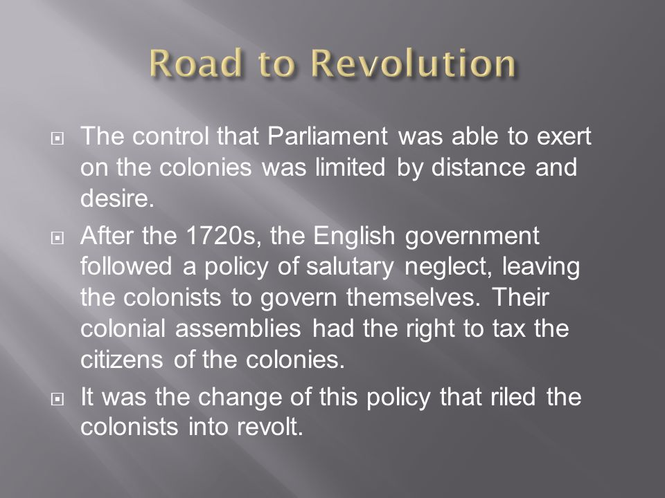 Road to Revolution The control that Parliament was able to exert on the colonies was limited by distance and desire.