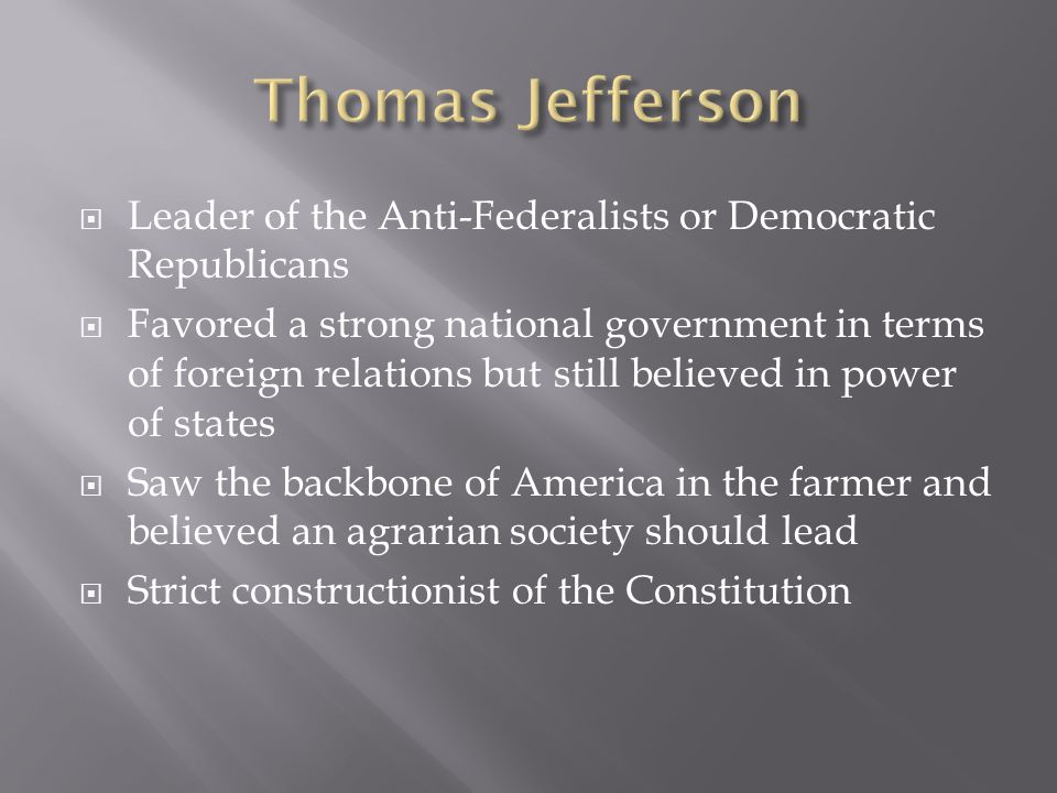 Thomas Jefferson Leader of the Anti-Federalists or Democratic Republicans.