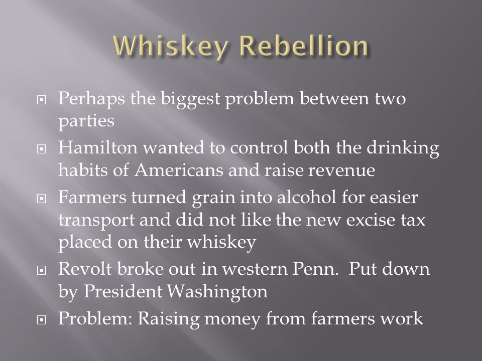 Whiskey Rebellion Perhaps the biggest problem between two parties