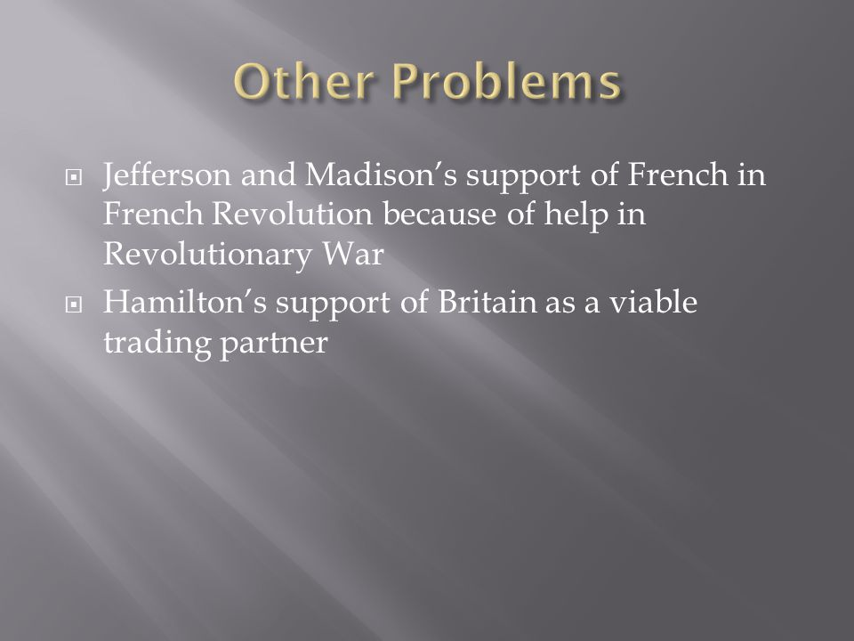 Other Problems Jefferson and Madison's support of French in French Revolution because of help in Revolutionary War.