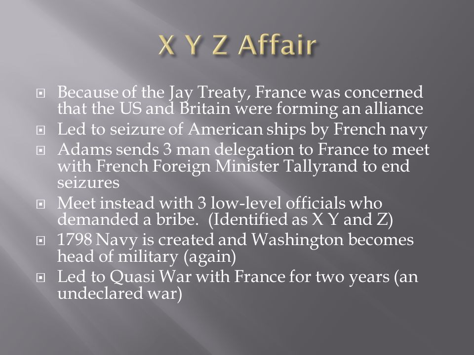 X Y Z Affair Because of the Jay Treaty, France was concerned that the US and Britain were forming an alliance.