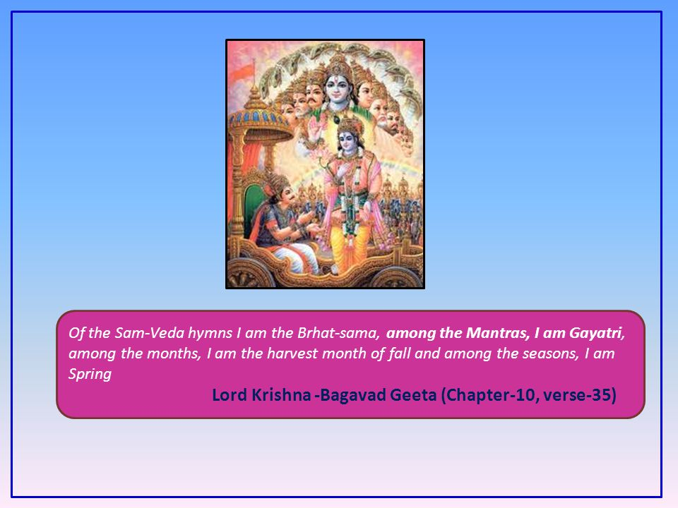 Of the Sam-Veda hymns I am the Brhat-sama, among the Mantras, I am Gayatri, among the months, I am the harvest month of fall and among the seasons, I am Spring