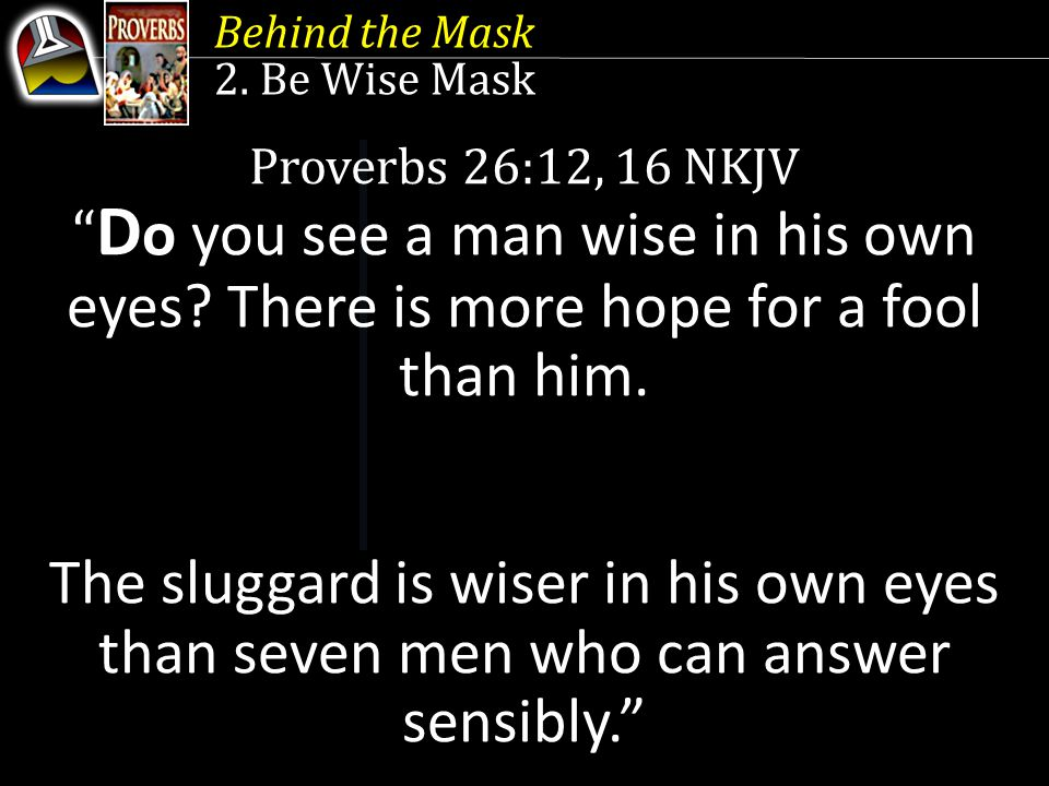 Behind the Mask 2. Be Wise Mask. Proverbs 26:12, 16 NKJV. Do you see a man wise in his own eyes There is more hope for a fool than him.