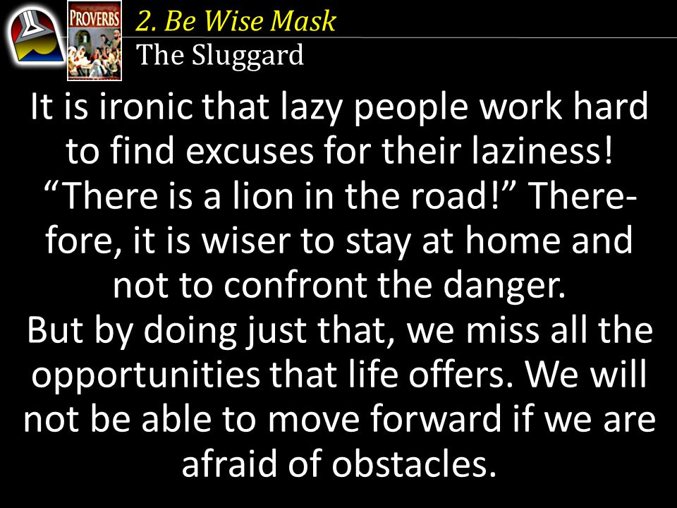 2. Be Wise Mask The Sluggard. It is ironic that lazy people work hard to find excuses for their laziness!