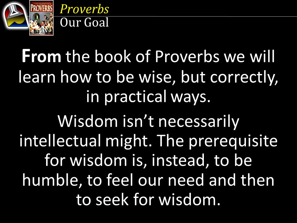 Proverbs Our Goal. From the book of Proverbs we will learn how to be wise, but correctly, in practical ways.