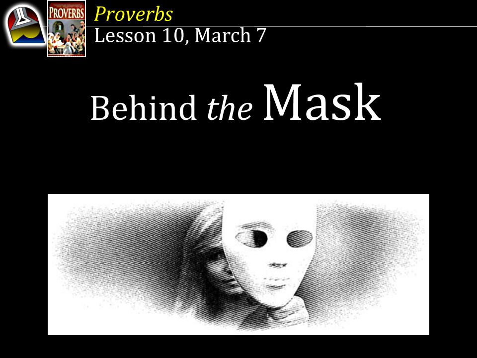 Proverbs Lesson 10, March 7 Behind the Mask Sa Likod ng Maskara