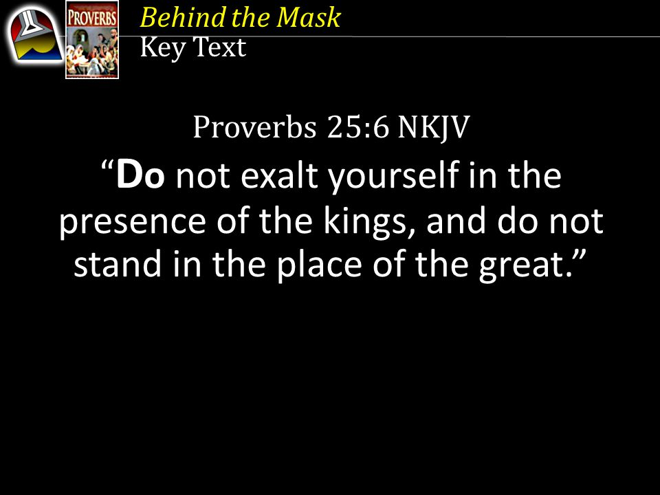 Behind the Mask Key Text. Proverbs 25:6 NKJV. Do not exalt yourself in the presence of the kings, and do not stand in the place of the great.