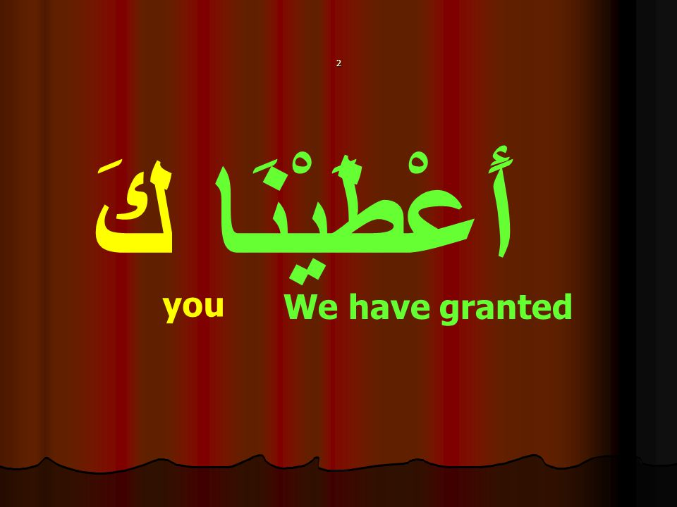 أَعْطَيْنَا كَ you We have granted