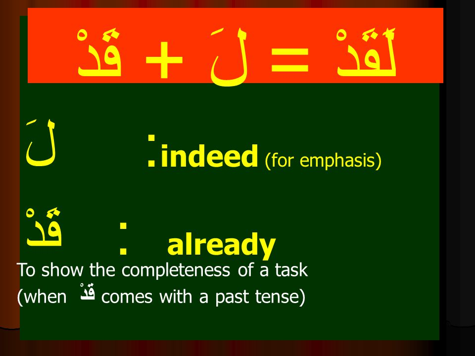 لَقَدْ = لَ + قَدْ لَ : indeed (for emphasis) قَدْ : already